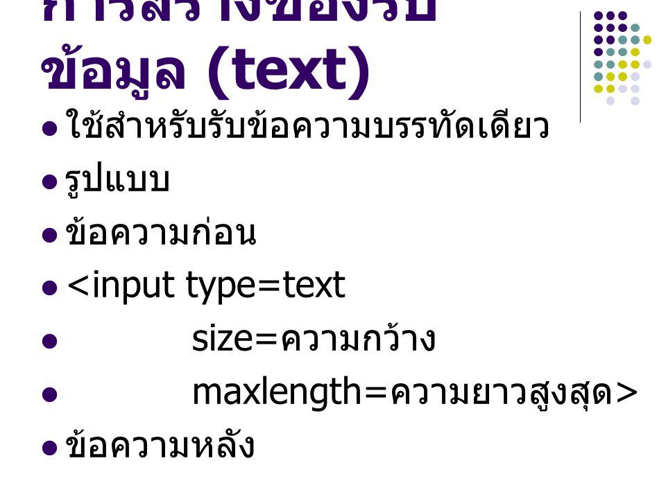 การสร้างช่องรับ ข้อมูล (text) ใช้สำหรับรับข้อความบรรทัดเดียว รูปแบบ ข้อความก่อน <input type=text size= ความกว้าง maxlength= ความยาวสูงสุด > ข้อความหลั