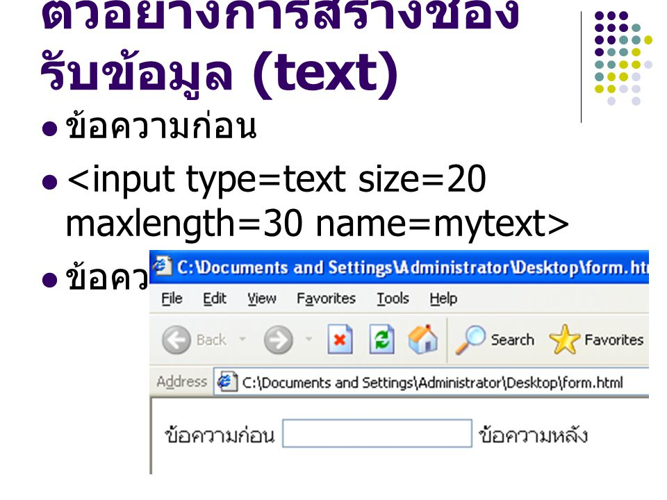 การสร้างช่องรับ รหัสผ่าน (password) ใช้สำหรับรับรหัสผ่าน ข้อความจะเป็นจุดสีดำอ่านไม่ออก เปลี่ยนจาก type=text เป็น type=password รูปแบบ ข้อความก่อน <input type=password size= ความกว้าง maxlength= ความยาวสูงสุด > ข้อความหลัง
