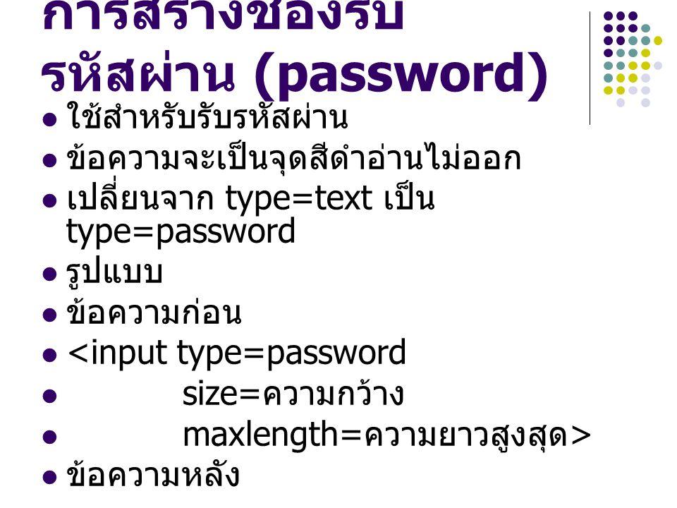 การสร้างช่องรับ รหัสผ่าน (password) ใช้สำหรับรับรหัสผ่าน ข้อความจะเป็นจุดสีดำอ่านไม่ออก เปลี่ยนจาก type=text เป็น type=password รูปแบบ ข้อความก่อน <in