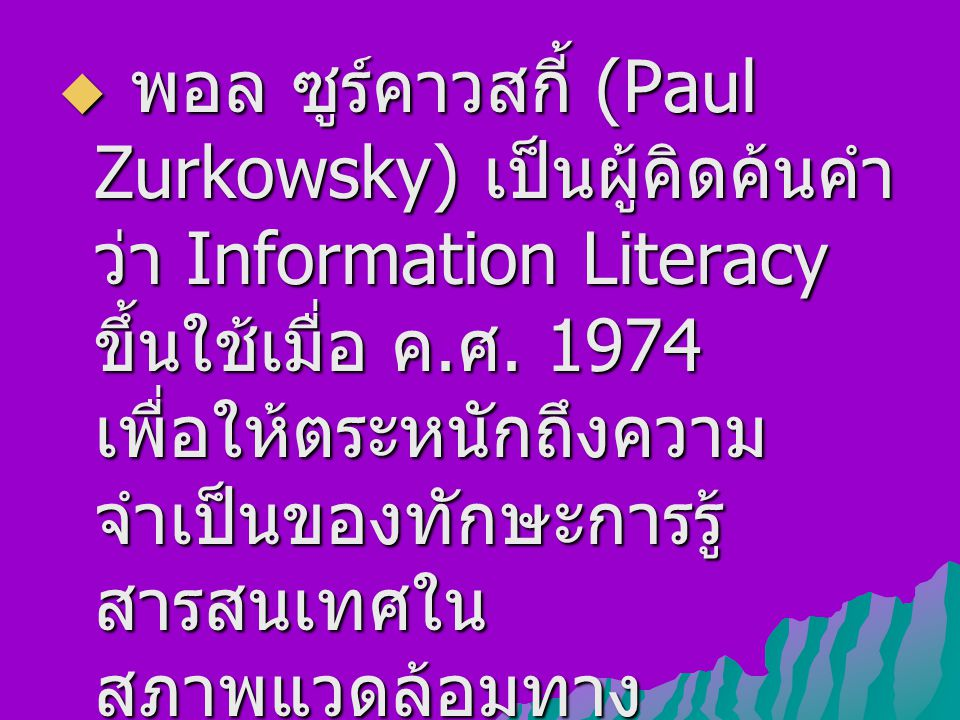  พอล ซูร์คาวสกี้ (Paul Zurkowsky) เป็นผู้คิดค้นคำ ว่า Information Literacy ขึ้นใช้เมื่อ ค.