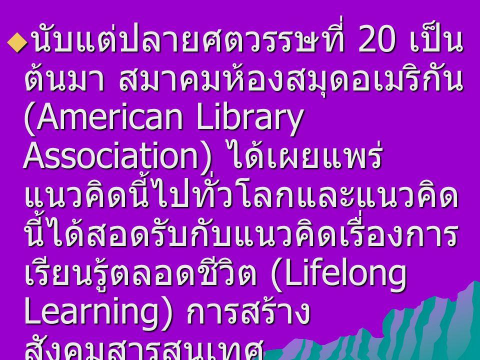  นับแต่ปลายศตวรรษที่ 20 เป็น ต้นมา สมาคมห้องสมุดอเมริกัน (American Library Association) ได้เผยแพร่ แนวคิดนี้ไปทั่วโลกและแนวคิด นี้ได้สอดรับกับแนวคิดเรื่องการ เรียนรู้ตลอดชีวิต (Lifelong Learning) การสร้าง สังคมสารสนเทศ (Information Society) และ สังคมความรู้ (Knowledge Society)