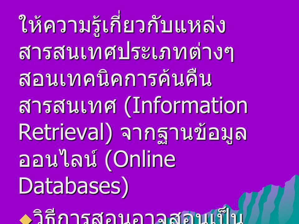 ให้ความรู้เกี่ยวกับแหล่ง สารสนเทศประเภทต่างๆ สอนเทคนิคการค้นคืน สารสนเทศ (Information Retrieval) จากฐานข้อมูล ออนไลน์ (Online Databases)  วิธีการสอนอาจสอนเป็น รายบุคคล รายกลุ่ม หรือเป็น ชั้นเรียน