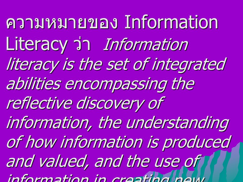 ความหมายของ Information Literacy ว่า Information literacy is the set of integrated abilities encompassing the reflective discovery of information, the understanding of how information is produced and valued, and the use of information in creating new knowledge and participating ethically in communities of learning.