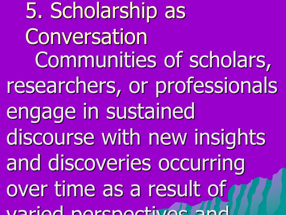 5. Scholarship as Conversation Communities of scholars, researchers, or professionals engage in sustained discourse with new insights and discoveries