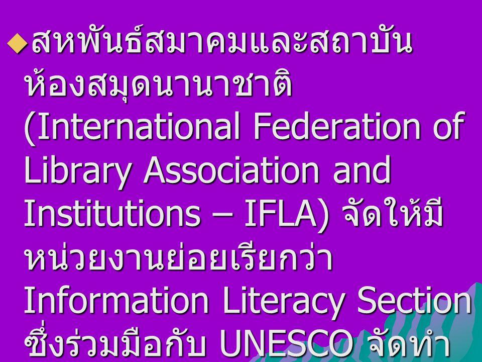  สหพันธ์สมาคมและสถาบัน ห้องสมุดนานาชาติ (International Federation of Library Association and Institutions – IFLA) จัดให้มี หน่วยงานย่อยเรียกว่า Information Literacy Section ซึ่งร่วมมือกับ UNESCO จัดทำ ฐานข้อมูลการรู้สารสนเทศ เพื่อให้เป็นแหล่งสารสนเทศ ด้านนี้