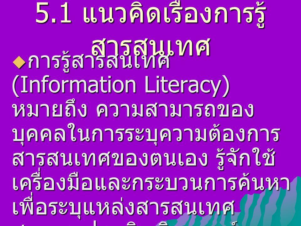 5.1 แนวคิดเรื่องการรู้ สารสนเทศ  การรู้สารสนเทศ (Information Literacy) หมายถึง ความสามารถของ บุคคลในการระบุความต้องการ สารสนเทศของตนเอง รู้จักใช้ เครื่องมือและกระบวนการค้นหา เพื่อระบุแหล่งสารสนเทศ สามารถประเมิน วิเคราะห์ สังเคราะห์และใช้สารสนเทศได้ อย่างมีประสิทธิภาพ