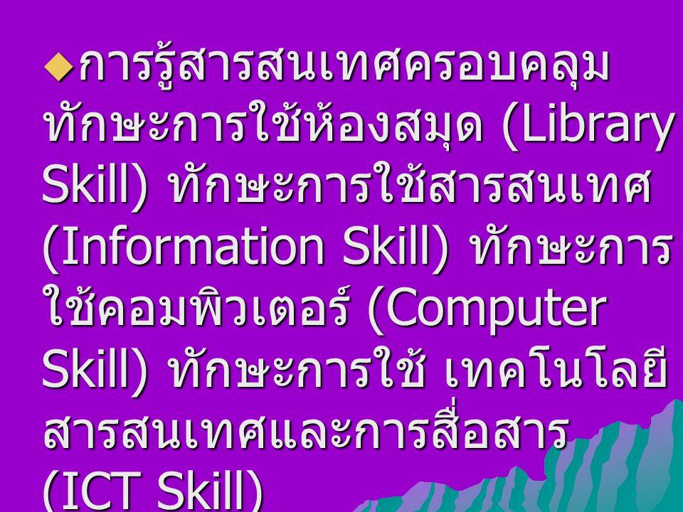  การรู้สารสนเทศครอบคลุม ทักษะการใช้ห้องสมุด (Library Skill) ทักษะการใช้สารสนเทศ (Information Skill) ทักษะการ ใช้คอมพิวเตอร์ (Computer Skill) ทักษะการใช้ เทคโนโลยี สารสนเทศและการสื่อสาร (ICT Skill)
