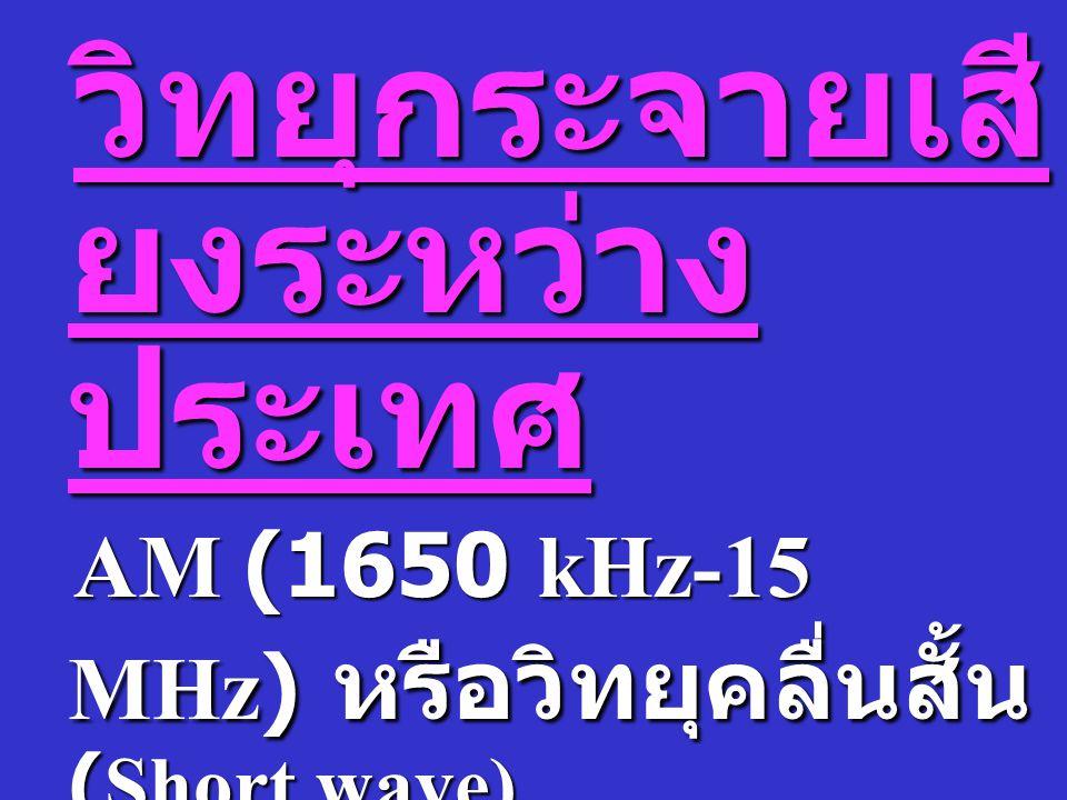 ระบบวิทยุกระจายเสียง ประจำ ท้องถิ่นวิทยุกระจายเสียงระบบ AM ( ความถี่ 550-1650 kHz) FM ( ความถี่ 88- 108 MHz)