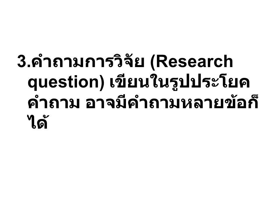 3. คำถามการวิจัย (Research question) เขียนในรูปประโยค คำถาม อาจมีคำถามหลายข้อก็ ได้