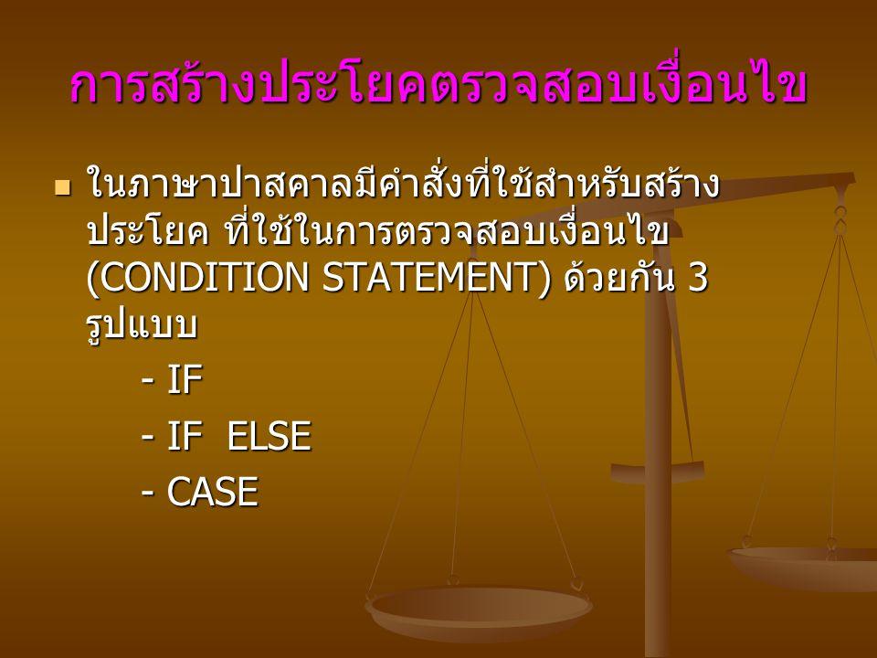 การสร้างประโยคตรวจสอบเงื่อนไข ในภาษาปาสคาลมีคำสั่งที่ใช้สำหรับสร้าง ประโยค ที่ใช้ในการตรวจสอบเงื่อนไข (CONDITION STATEMENT) ด้วยกัน 3 รูปแบบ ในภาษาปาสคาลมีคำสั่งที่ใช้สำหรับสร้าง ประโยค ที่ใช้ในการตรวจสอบเงื่อนไข (CONDITION STATEMENT) ด้วยกัน 3 รูปแบบ - IF - IF - IF ELSE - IF ELSE - CASE - CASE