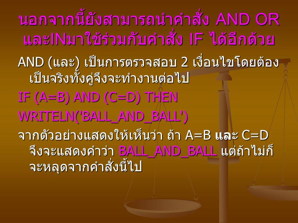 นอกจากนี้ยังสามารถนำคำสั่ง AND OR และ IN มาใช้ร่วมกับคำสั่ง IF ได้อีกด้วย AND ( และ ) เป็นการตรวจสอบ 2 เงื่อนไขโดยต้อง เป็นจริงทั้งคู่จึงจะทำงานต่อไป IF (A=B) AND (C=D) THEN WRITELN( BALL_AND_BALL ) จากตัวอย่างแสดงให้เห็นว่าถ้า A=B และ C=D จึงจะแสดงคำว่า BALL_AND_BALL แต่ถ้าไม่ก็ จะหลุดจากคำสั่งนี้ไป