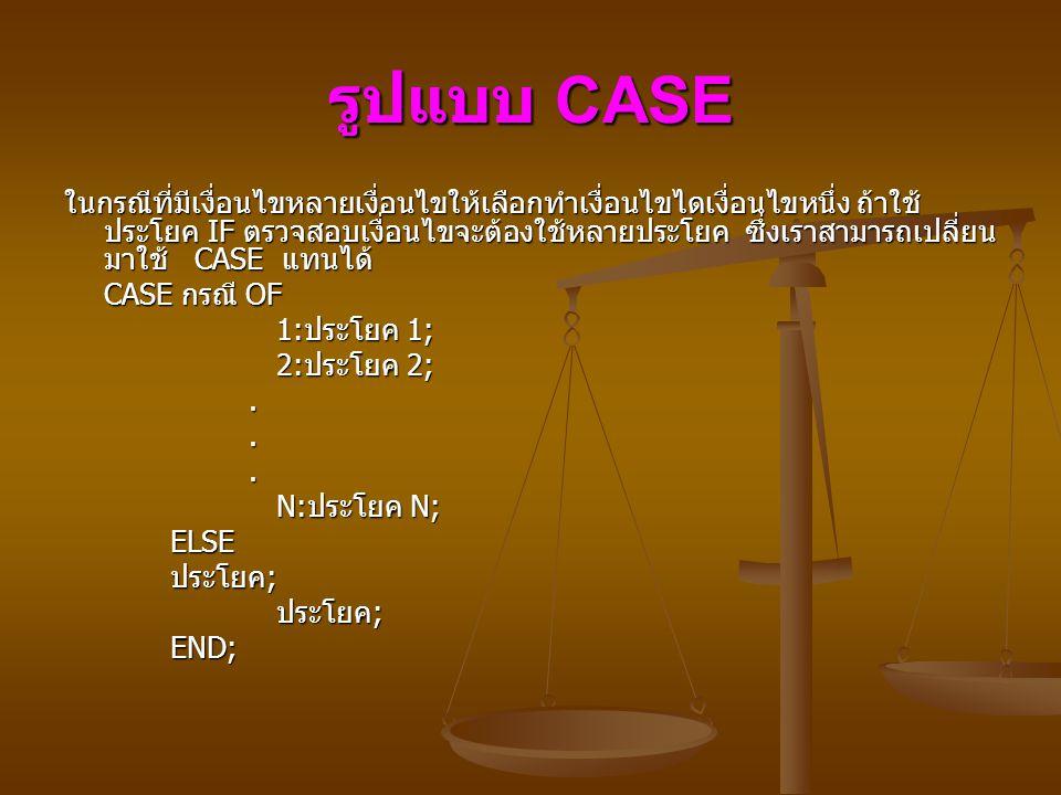 รูปแบบ CASE ในกรณีที่มีเงื่อนไขหลายเงื่อนไขให้เลือกทำเงื่อนไขไดเงื่อนไขหนึ่ง ถ้าใช้ ประโยค IF ตรวจสอบเงื่อนไขจะต้องใช้หลายประโยค ซึ่งเราสามารถเปลี่ยน มาใช้ CASE แทนได้ CASE กรณี OF 1: ประโยค 1; 1: ประโยค 1; 2: ประโยค 2; 2: ประโยค 2;...