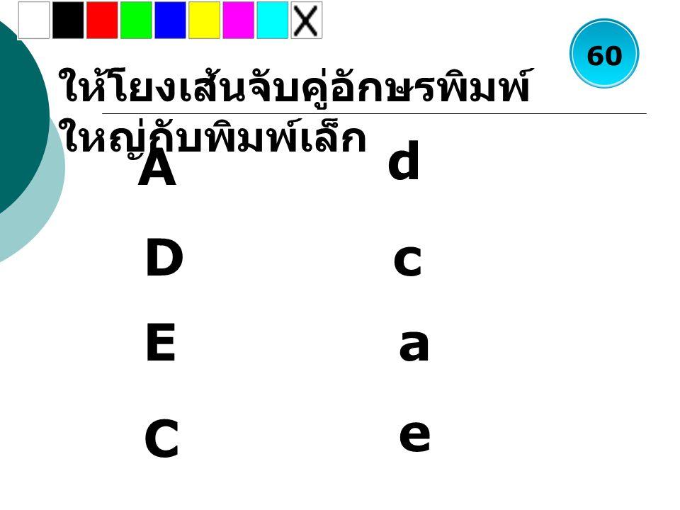 ให้โยงเส้นจับคู่อักษรพิมพ์ ใหญ่กับพิมพ์เล็ก A D E d c a C e 60