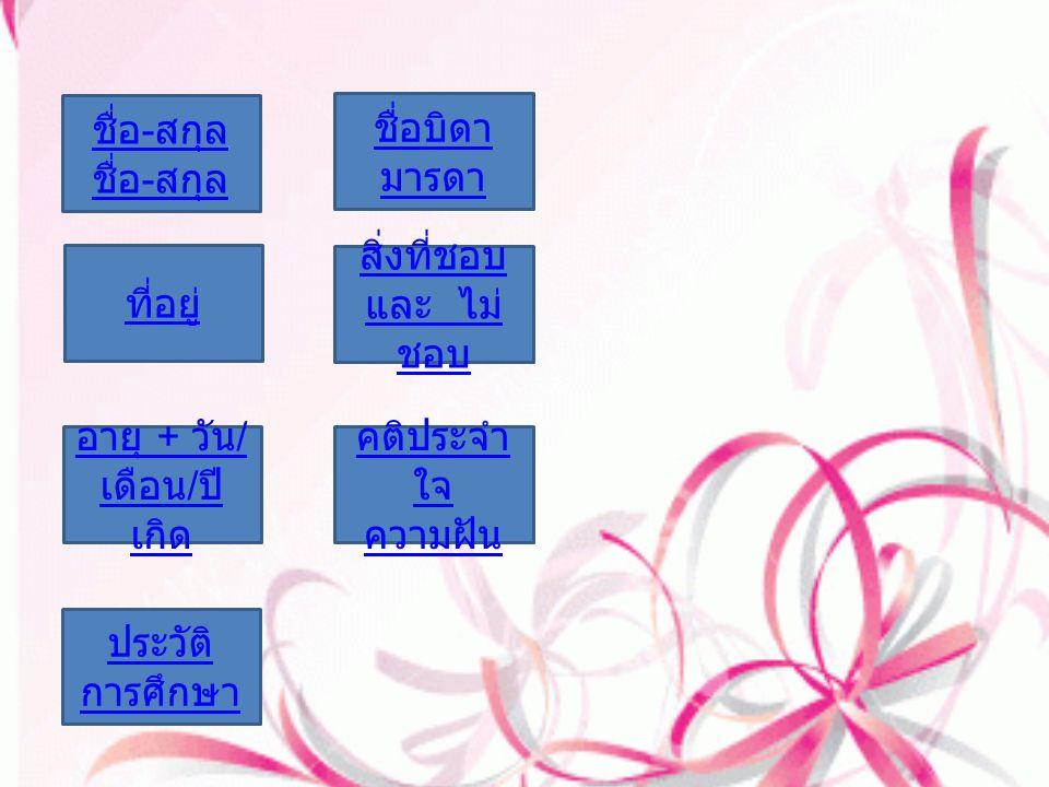 ที่อยู่ อายุ + วัน / เดือน / ปี เกิด ประวัติ การศึกษา ชื่อ - สกุล ชื่อ - สกุล คติประจำ ใจ ความฝัน สิ่งที่ชอบ และ ไม่ ชอบ ชื่อบิดา มารดา