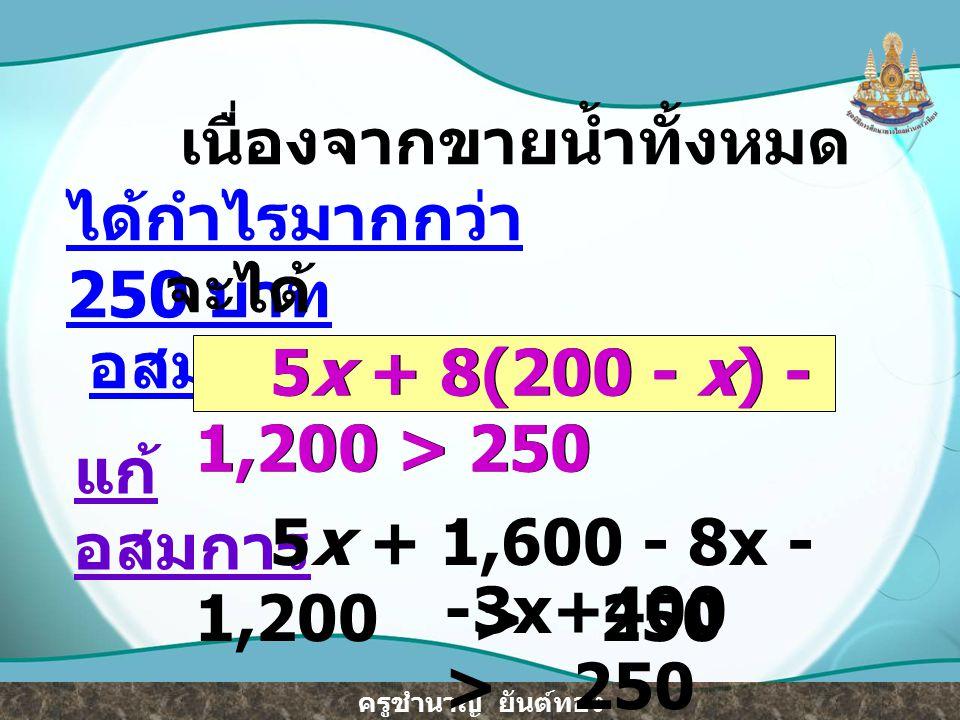 ครูชำนาญ ยันต์ทอง -3x > 250 - 400 -3x > -150 นำ คูณทั้งสองข้างของ อสมการ, เครื่องหมายของ อสมการเปลี่ยนเป็นตรงข้าม จะได้ ( )(-3x) < ( )(-150) 1 3 - 1 3 - 1 3 -