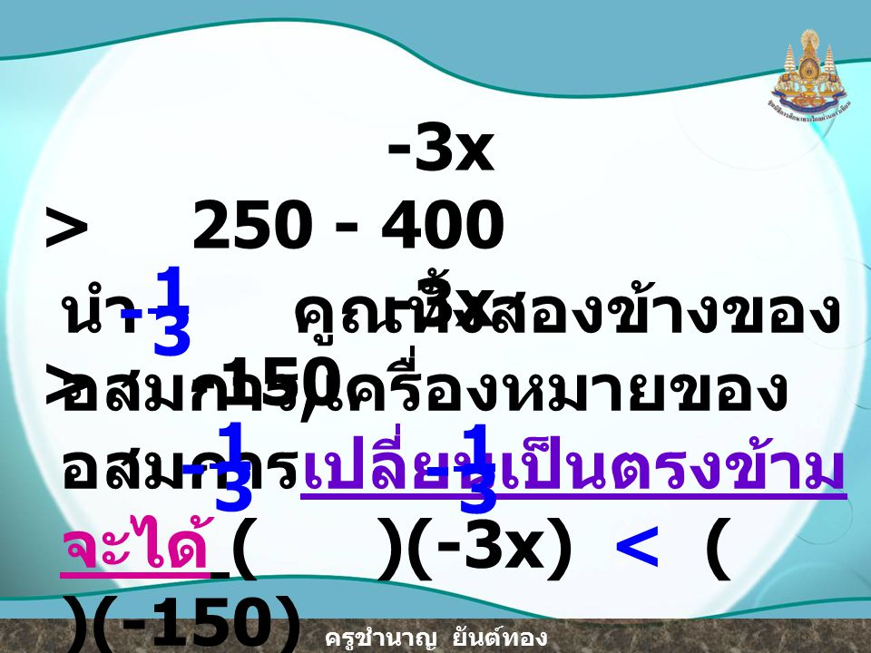 ครูชำนาญ ยันต์ทอง ดังนั้น x < 50 ตรวจสอบ เนื่องจาก x < 50 ถ้า แจ๋ว ซื้อน้ำขวด เล็กมาขายอย่างมาก 49 ขวด - จะต้องซื้อน้ำขวดกลางมาขายอย่างน้อย 200 – 49 = 151 ขวด