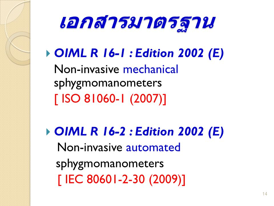 เอกสารมาตรฐาน 14  OIML R 16-1 : Edition 2002 (E) Non-invasive mechanical sphygmomanometers [ ISO 81060-1 (2007)]  OIML R 16-2 : Edition 2002 (E) Non