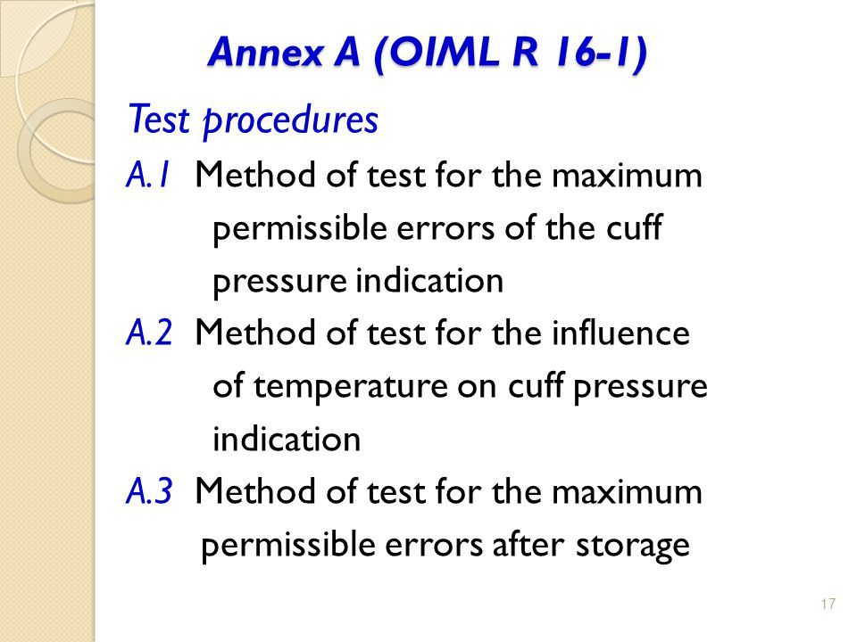 Annex A (OIML R 16-1) 17 Test procedures A.1 Method of test for the maximum permissible errors of the cuff pressure indication A.2 Method of test for the influence of temperature on cuff pressure indication A.3 Method of test for the maximum permissible errors after storage