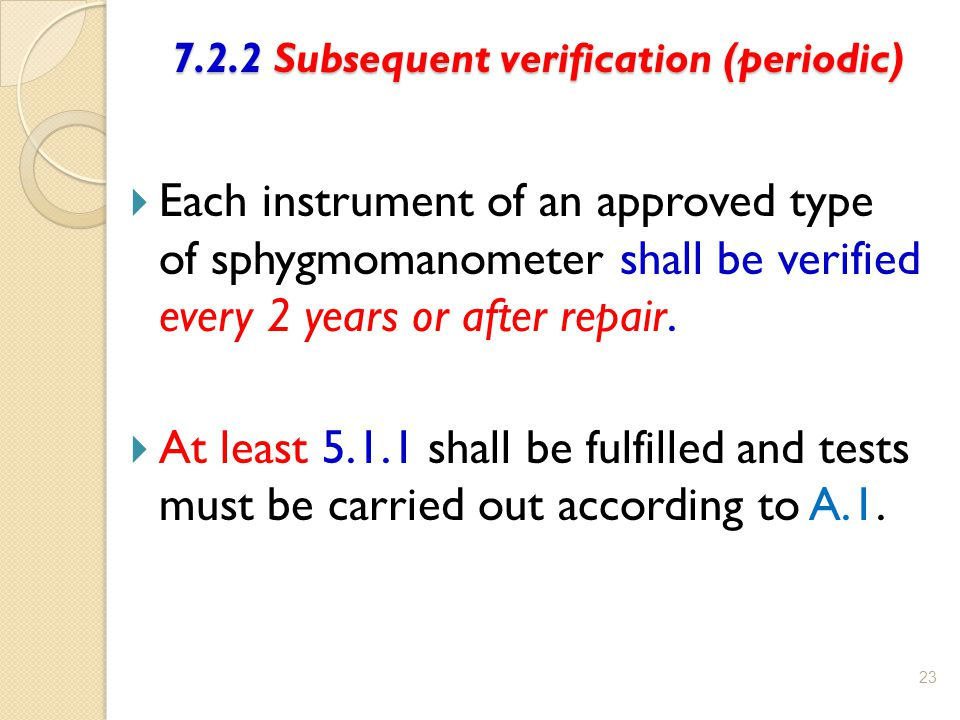 7.2.2 Subsequent verification (periodic) 7.2.2 Subsequent verification (periodic) 23  Each instrument of an approved type of sphygmomanometer shall b
