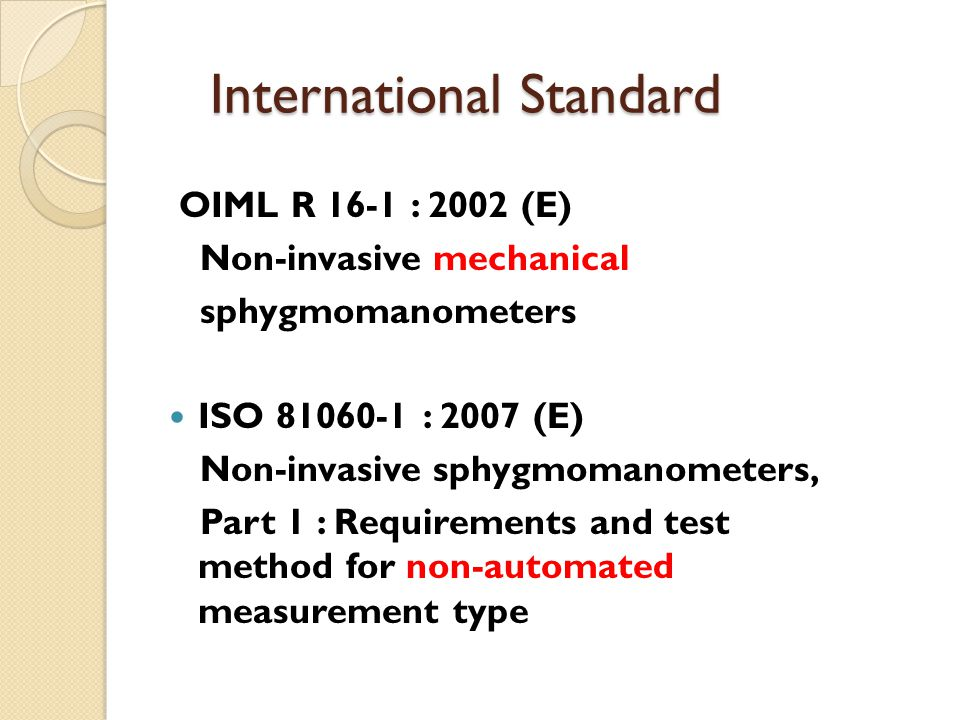 International Standard OIML R 16-1 : 2002 (E) Non-invasive mechanical sphygmomanometers ISO 81060-1 : 2007 (E) Non-invasive sphygmomanometers, Part 1 : Requirements and test method for non-automated measurement type