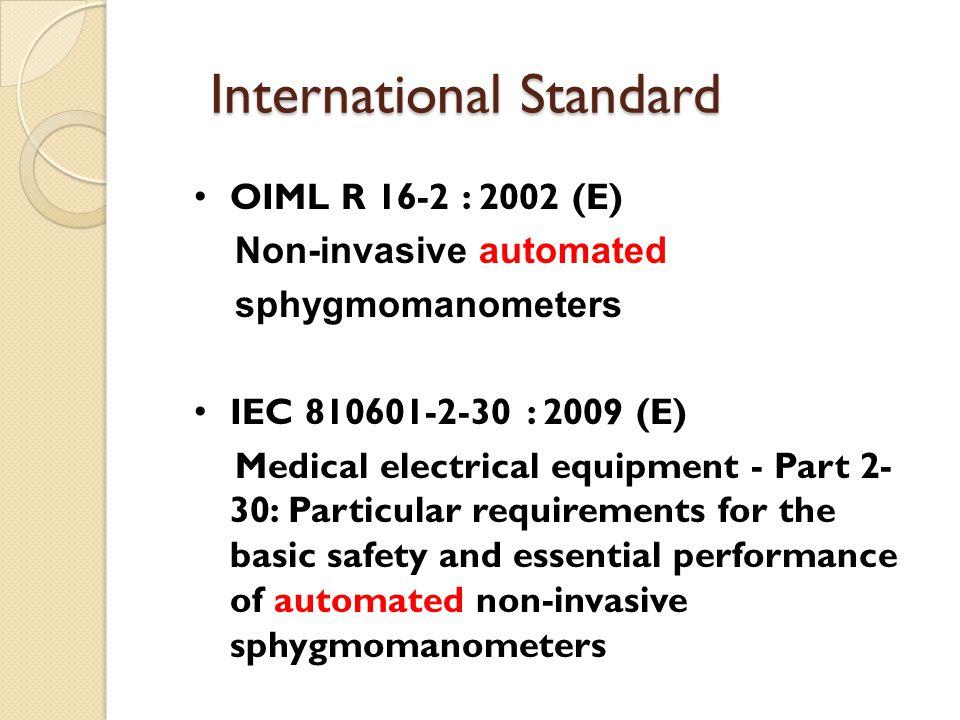 International Standard OIML R 16-2 : 2002 (E) Non-invasive automated sphygmomanometers IEC 810601-2-30 : 2009 (E) Medical electrical equipment - Part