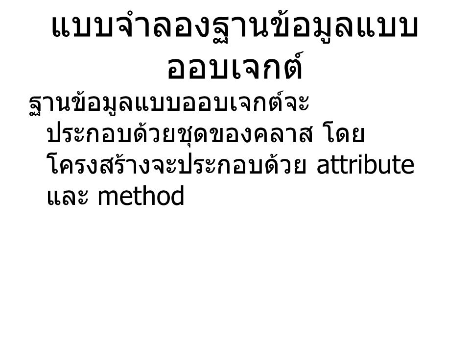 แบบจำลองฐานข้อมูลแบบ ออบเจกต์ ฐานข้อมูลแบบออบเจกต์จะ ประกอบด้วยชุดของคลาส โดย โครงสร้างจะประกอบด้วย attribute และ method