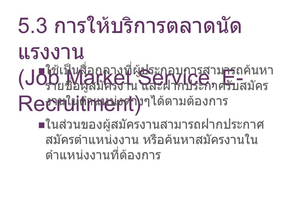 5.3 การให้บริการตลาดนัด แรงงาน (Job Market Service, E- Recruitment) ใช้เป็นสื่อกลางที่ผู้ประกอบการสามารถค้นหา รายชื่อผู้สมัครงาน และฝากประกาศรับสมัคร