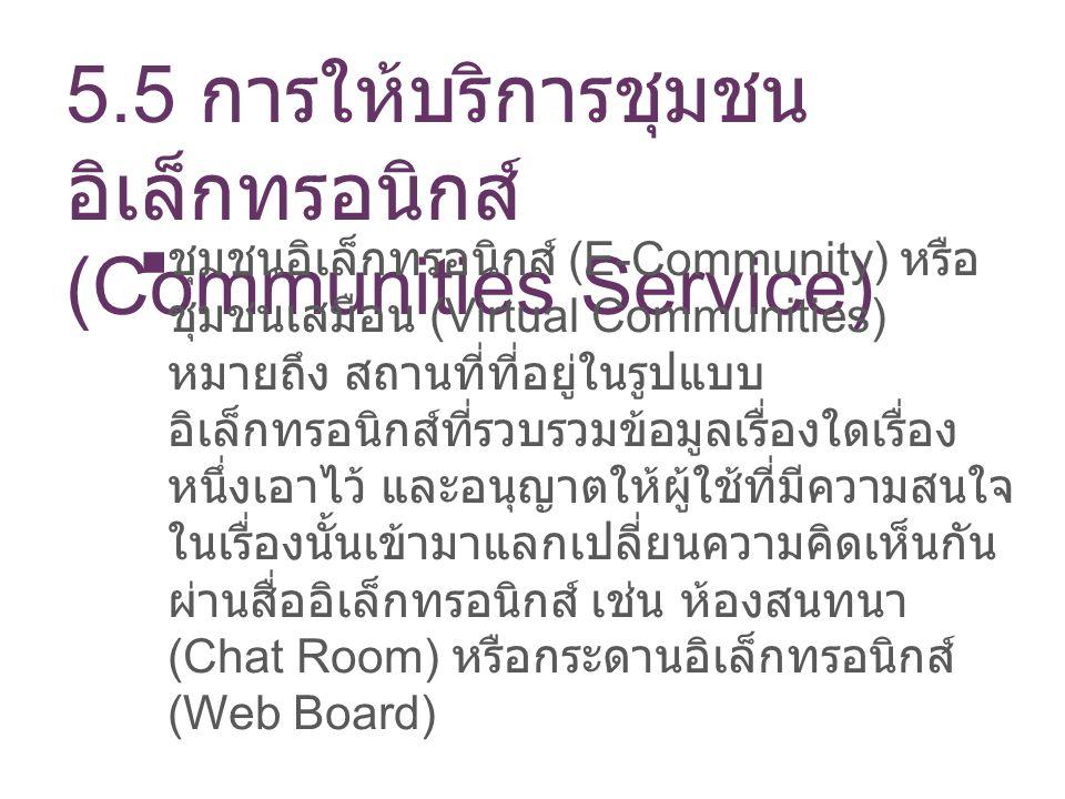 5.5 การให้บริการชุมชน อิเล็กทรอนิกส์ (Communities Service) ชุมชนอิเล็กทรอนิกส์ (E-Community) หรือ ชุมชนเสมือน (Virtual Communities) หมายถึง สถานที่ที่