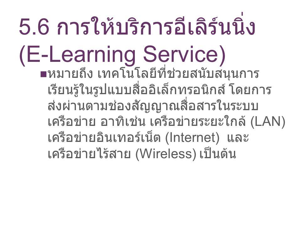 5.6 การให้บริการอีเลิร์นนิ่ง (E-Learning Service) หมายถึง เทคโนโลยีที่ช่วยสนับสนุนการ เรียนรู้ในรูปแบบสื่ออิเล็กทรอนิกส์ โดยการ ส่งผ่านตามช่องสัญญาณสื