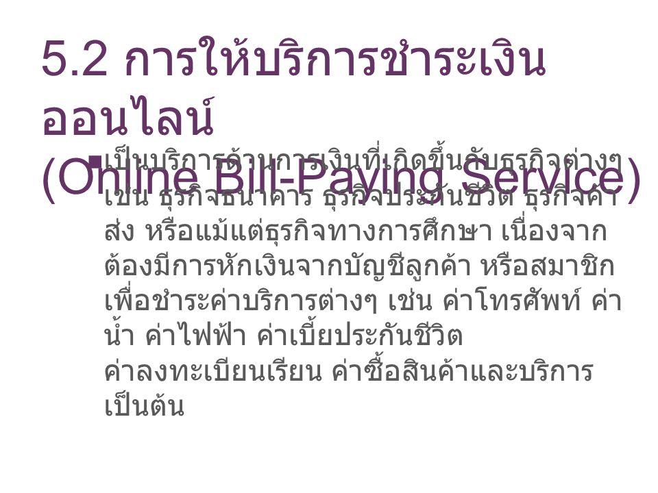5.2 การให้บริการชำระเงิน ออนไลน์ (Online Bill-Paying Service) เป็นบริการด้านการเงินที่เกิดขึ้นกับธุรกิจต่างๆ เช่น ธุรกิจธนาคาร ธุรกิจประกันชีวิต ธุรกิ
