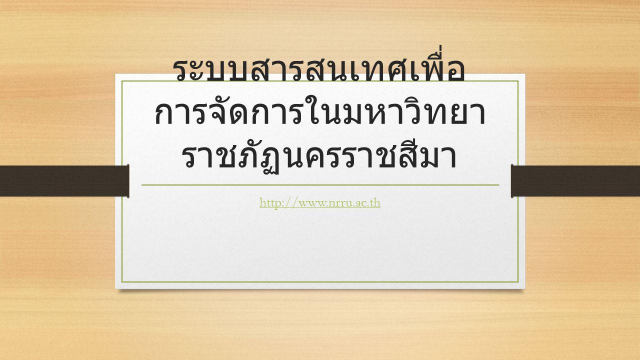 ระบบสารสนเทศเพื่อ การจัดการในมหาวิทยา ราชภัฏนครราชสีมา http://www.nrru.ac.th