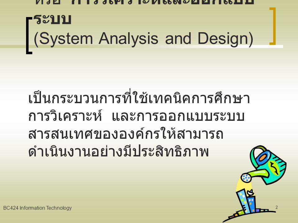 BC424 Information Technology 22 การติดตั้งระบบและการ บำรุงรักษา (System Implement & Maintenance) การสร้างโปรแกรมและการประกัน คุณภาพ (Construction and Quality Assurance) การทดสอบระบบ (Testing) จัดทำคู่มือการใช้ระบบและ ฝึกอบรมผู้ใช้ (User Document and Training) การบำรุงรักษาและ เปลี่ยนแปลงการควบคุม (Maintenance and Change Control)