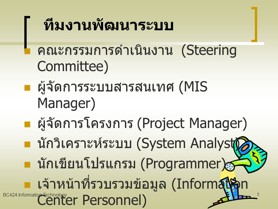 BC424 Information Technology 5 ทีมงานพัฒนาระบบ คณะกรรมการดำเนินงาน (Steering Committee) ผู้จัดการระบบสารสนเทศ (MIS Manager) ผู้จัดการโครงการ (Project Manager) นักวิเคราะห์ระบบ (System Analyst) นักเขียนโปรแกรม (Programmer) เจ้าหน้าที่รวบรวมข้อมูล (Information Center Personnel) ผู้ใช้และผู้จัดการทั่วไป (User and General Manager)