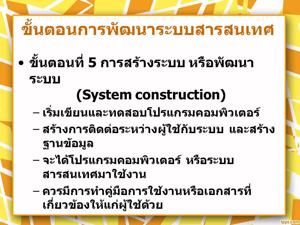 ขั้นตอนการพัฒนาระบบสารสนเทศ ขั้นตอนที่ 5 การสร้างระบบ หรือพัฒนา ระบบ (System construction) – เริ่มเขียนและทดสอบโปรแกรมคอมพิวเตอร์ – สร้างการติดต่อระหว