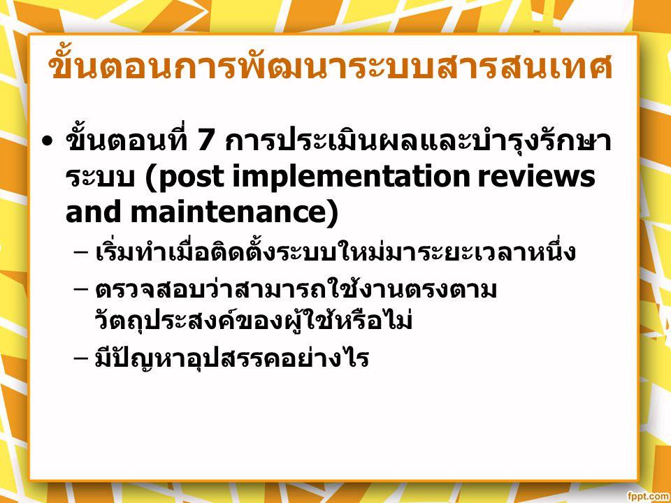 ขั้นตอนการพัฒนาระบบสารสนเทศ ขั้นตอนที่ 7 การประเมินผลและบำรุงรักษา ระบบ (post implementation reviews and maintenance) – เริ่มทำเมื่อติดตั้งระบบใหม่มาร
