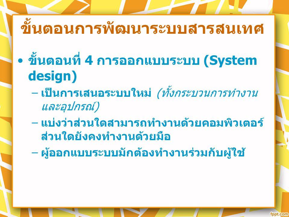 ขั้นตอนการพัฒนาระบบสารสนเทศ ขั้นตอนที่ 4 การออกแบบระบบ (System design) – เป็นการเสนอระบบใหม่ ( ทั้งกระบวนการทำงาน และอุปกรณ์ ) – แบ่งว่าส่วนใดสามารถทำ