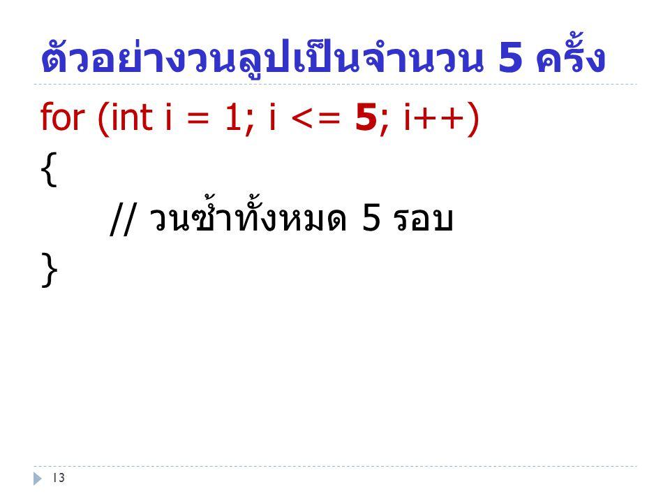 13 ตัวอย่างวนลูปเป็นจำนวน 5 ครั้ง for (int i = 1; i <= 5; i++) { // วนซ้ำทั้งหมด 5 รอบ }