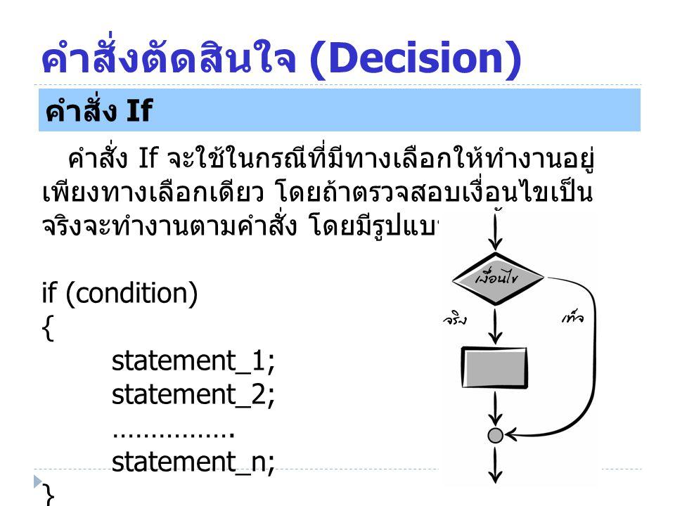 คำสั่งตัดสินใจ (Decision) คำสั่ง If คำสั่ง If จะใช้ในกรณีที่มีทางเลือกให้ทำงานอยู่ เพียงทางเลือกเดียว โดยถ้าตรวจสอบเงื่อนไขเป็น จริงจะทำงานตามคำสั่ง โ