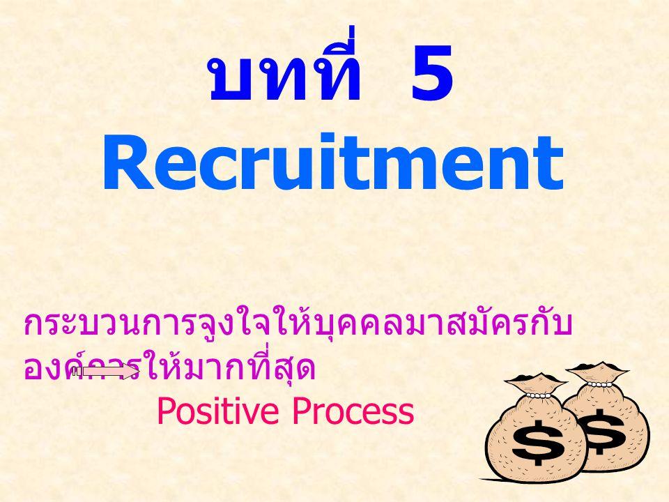 บทที่ 5 Recruitment กระบวนการจูงใจให้บุคคลมาสมัครกับ องค์การให้มากที่สุด Positive Process