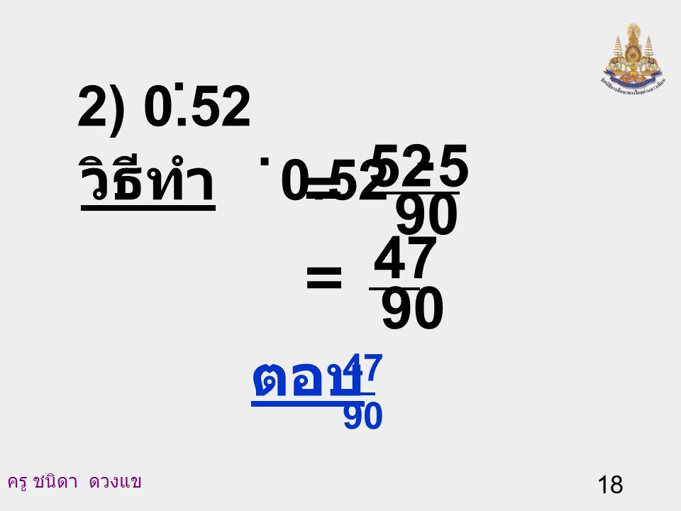 ครู ชนิดา ดวงแข 17 สมการ (2) ลบด้วยสมการ (3) จะได้ 100N - 10N = (52.222…) - (5.222...) 90 N = 47 N = 90 47 นั่นคือ 0.52.