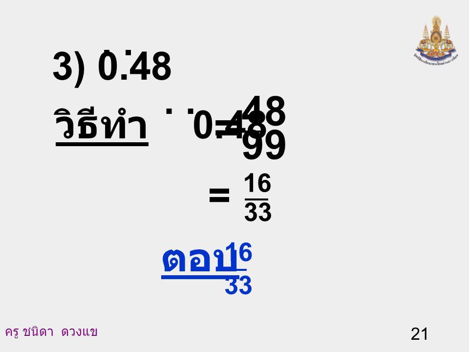 ครู ชนิดา ดวงแข 20 จะได้ 100N - N = (48.484848…) - (0.484848...) 99N = 48 N = 99 48 นั่นคือ 0.48.