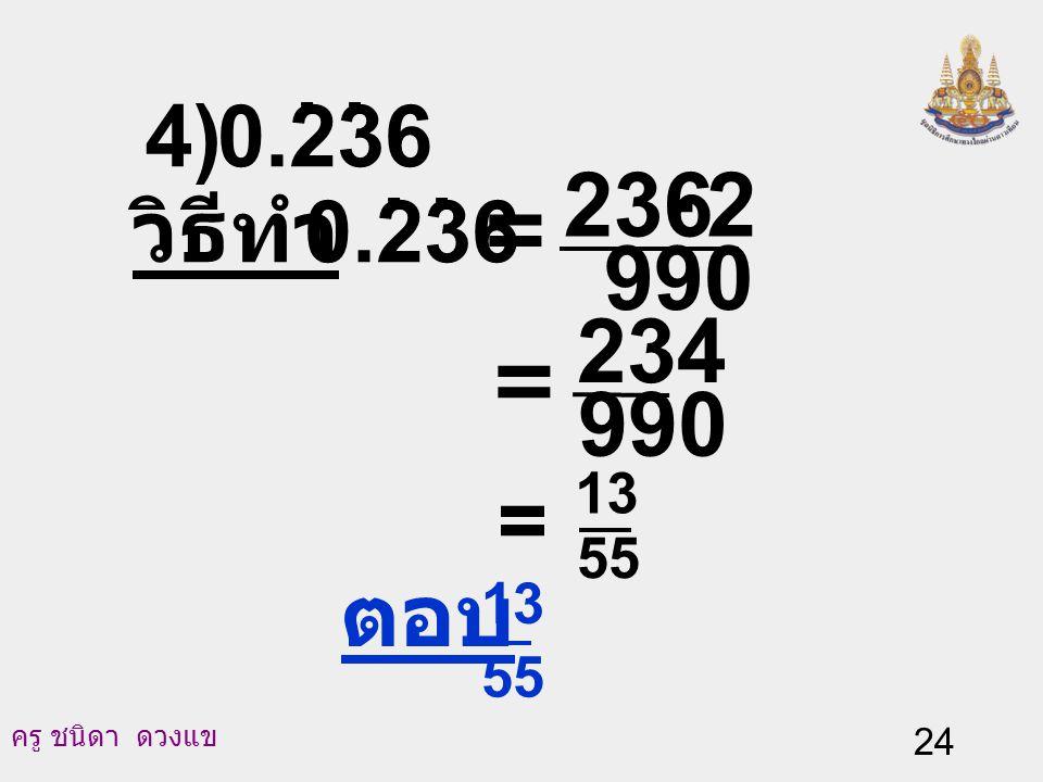 ครู ชนิดา ดวงแข 23 สมการ (2) ลบด้วยสมการ (3) จะได้ 1,000 N - 10 N = (236.363636…) - (2.363636...) 990 N = 234 N = 990 234 = 55 13 นั่นคือ 0.236.