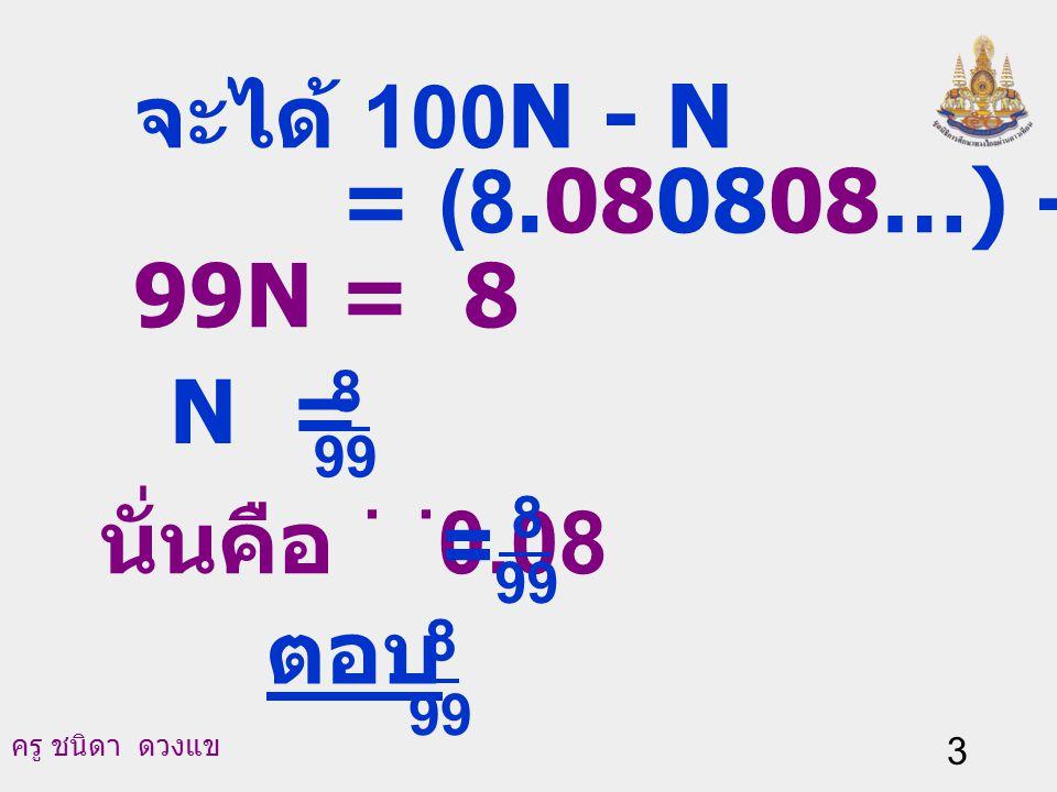 ครู ชนิดา ดวงแข 3 จะได้ 100N - N = (8.080808…) - (0.080808...) 99N = 8 N = 99 8 นั่นคือ 0.08.