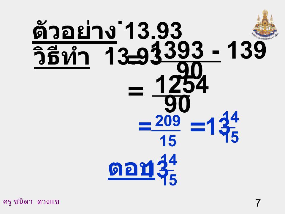 ครู ชนิดา ดวงแข 6 สมการ (2) ลบด้วยสมการ (3) จะได้ 100N - 10N = (1393.333…) - (139.333...) 90 N = 1393 - 139 = 15 209 นั่นคือ 13.93.