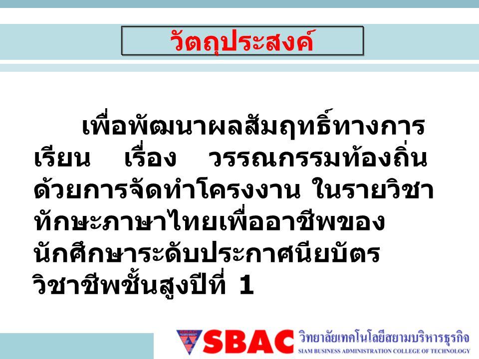 วัตถุประสงค์ เพื่อพัฒนาผลสัมฤทธิ์ทางการ เรียน เรื่อง วรรณกรรมท้องถิ่น ด้วยการจัดทำโครงงาน ในรายวิชา ทักษะภาษาไทยเพื่ออาชีพของ นักศึกษาระดับประกาศนียบัตร วิชาชีพชั้นสูงปีที่ 1