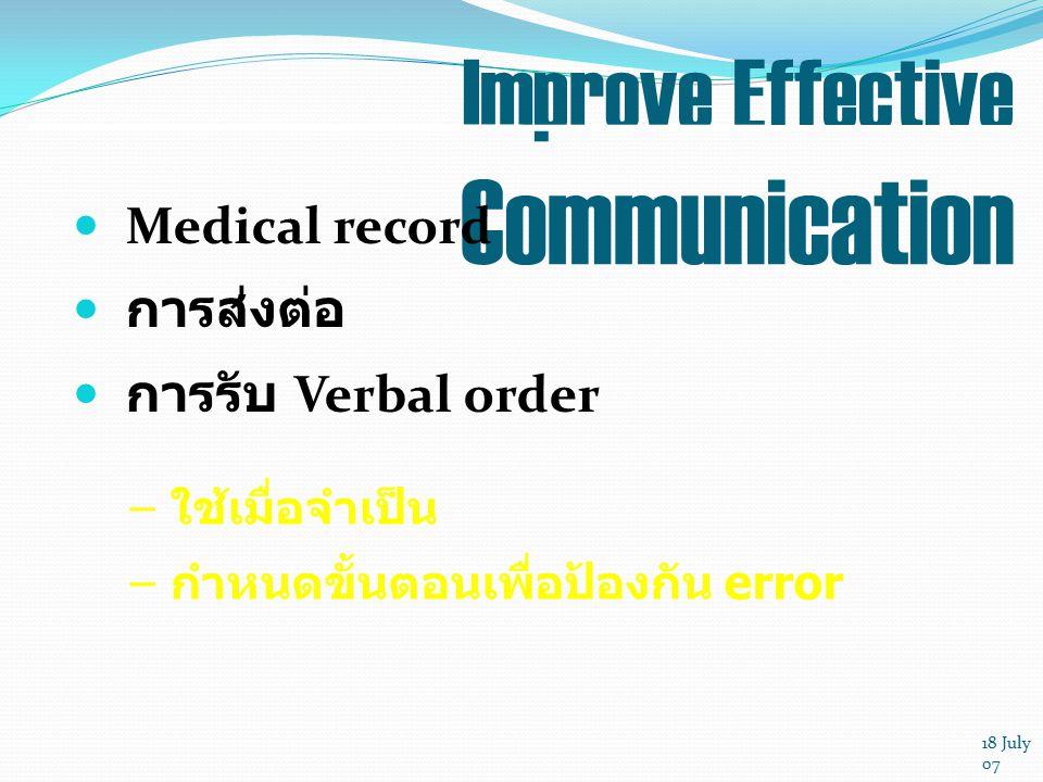 18 July 07 Improve Effective Communication Medical record การส่งต่อ การรับ Verbal order –ใช้เมื่อจำเป็น –กำหนดขั้นตอนเพื่อป้องกัน error