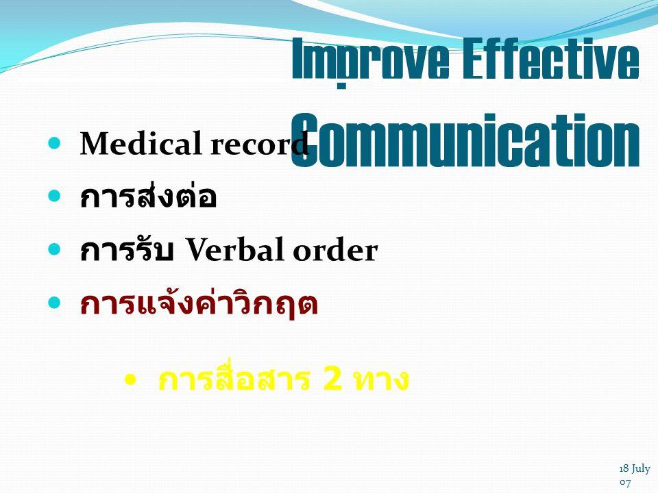 18 July 07 Improve Effective Communication Medical record การส่งต่อ การรับ Verbal order การแจ้งค่าวิกฤต การสื่อสาร 2 ทาง