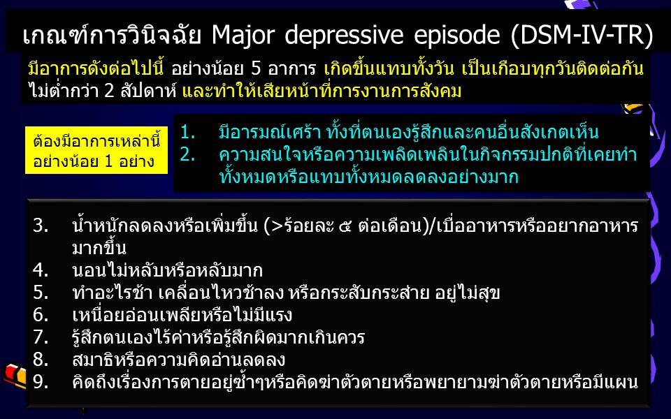 เกณฑ์การวินิจฉัย Major depressive episode (DSM-IV-TR) มีอาการดังต่อไปนี้ อย่างน้อย 5 อาการ เกิดขึ้นแทบทั้งวัน เป็นเกือบทุกวันติดต่อกัน ไม่ต่ำกว่า 2 สัปดาห์ และทำให้เสียหน้าที่การงานการสังคม 1.มีอารมณ์เศร้า ทั้งที่ตนเองรู้สึกและคนอื่นสังเกตเห็น 2.ความสนใจหรือความเพลิดเพลินในกิจกรรมปกติที่เคยทำ ทั้งหมดหรือแทบทั้งหมดลดลงอย่างมาก 1.มีอารมณ์เศร้า ทั้งที่ตนเองรู้สึกและคนอื่นสังเกตเห็น 2.ความสนใจหรือความเพลิดเพลินในกิจกรรมปกติที่เคยทำ ทั้งหมดหรือแทบทั้งหมดลดลงอย่างมาก ต้องมีอาการเหล่านี้ อย่างน้อย 1 อย่าง 3.น้ำหนักลดลงหรือเพิ่มขึ้น (>ร้อยละ ๕ ต่อเดือน)/เบื่ออาหารหรืออยากอาหาร มากขึ้น 4.นอนไม่หลับหรือหลับมาก 5.ทำอะไรช้า เคลื่อนไหวช้าลง หรือกระสับกระส่าย อยู่ไม่สุข 6.เหนื่อยอ่อนเพลียหรือไม่มีแรง 7.รู้สึกตนเองไร้ค่าหรือรู้สึกผิดมากเกินควร 8.สมาธิหรือความคิดอ่านลดลง 9.คิดถึงเรื่องการตายอยู่ซ้ำๆหรือคิดฆ่าตัวตายหรือพยายามฆ่าตัวตายหรือมีแผน 3.น้ำหนักลดลงหรือเพิ่มขึ้น (>ร้อยละ ๕ ต่อเดือน)/เบื่ออาหารหรืออยากอาหาร มากขึ้น 4.นอนไม่หลับหรือหลับมาก 5.ทำอะไรช้า เคลื่อนไหวช้าลง หรือกระสับกระส่าย อยู่ไม่สุข 6.เหนื่อยอ่อนเพลียหรือไม่มีแรง 7.รู้สึกตนเองไร้ค่าหรือรู้สึกผิดมากเกินควร 8.สมาธิหรือความคิดอ่านลดลง 9.คิดถึงเรื่องการตายอยู่ซ้ำๆหรือคิดฆ่าตัวตายหรือพยายามฆ่าตัวตายหรือมีแผน