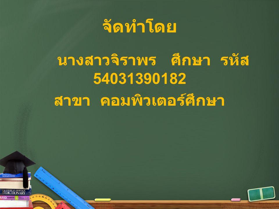 จัดทำโดย นางสาวจิราพร ศึกษา รหัส 54031390182 สาขา คอมพิวเตอร์ศึกษา