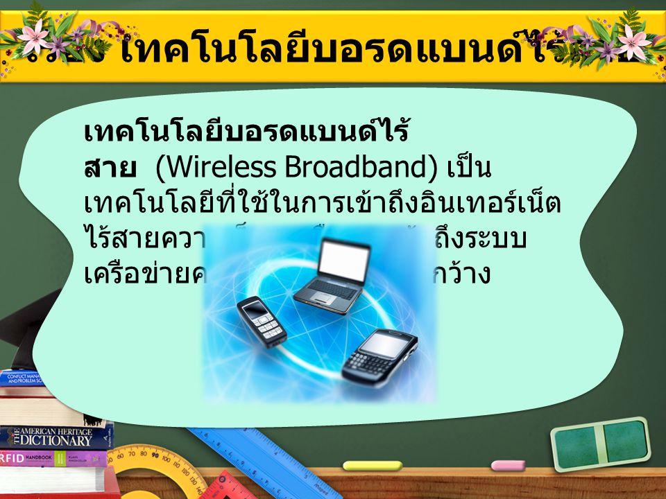 เรื่อง เทคโนโลยีบอรดแบนด์ไร้สาย เทคโนโลยีบอรดแบนด์ไร้ สาย (Wireless Broadband) เป็น เทคโนโลยีที่ใช้ในการเข้าถึงอินเทอร์เน็ต ไร้สายความเร็วสูงหรือการเข